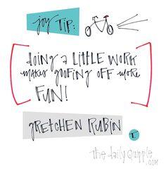 "Joy Tip: ""Doing a little work makes goofing off more fun."" [Gretchen Rubin]"