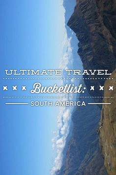 Ultimate Travel Bucketlist: South America
