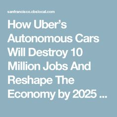 How Uber's Autonomous Cars Will Destroy 10 Million Jobs And Reshape The Economy by 2025 « CBS San Francisco