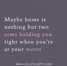 Maybe home is nothing but two arms holding you tight when you're at your worst. Live life happy quotes, positive sayings, quotable posters and prints, picture quote, and happiness quotations. Great Quotes, Me Quotes, Inspirational Quotes, The Words, Live Life Happy, Life Quotes To Live By, Love And Marriage, Favorite Quotes, Quotations