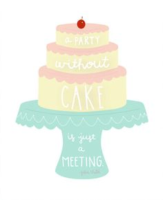 """A party without Cake is just a meeting"" Julia Child"