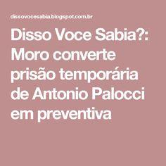 Disso Voce Sabia?: Moro converte prisão temporária de Antonio Palocci em preventiva