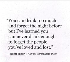 You can never drink enough to forget the people you've loved and lost.