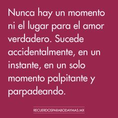 ♥ Nunca hay un momento ni el lugar para el amor verdadero. Sucede accidentalmente, en un instante, en un solo momento palpitante y parpadeando. ♥ #frases #celebres #amor