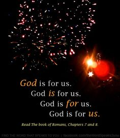 Romans 8:31   What shall we then say to these things? If GOD be for us, who can be against us?