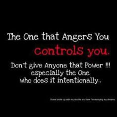 The one that angers you controls you....