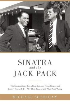 Sinatra and the Jack Pack: The Extraordinary Friendship Between Frank Sinatra and John F. Kennedy--Why They Bonded and What Went Wrong - Michael Sheridan