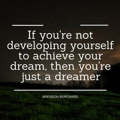 If you're not developing yourself to achieve your dream, then you're just a dreamer. Brendon Burchard www.brendon.com