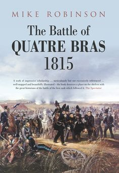 "Read ""The Battle of Quatre Bras by Mike Robinson available from Rakuten Kobo. Quatre Bras was the battle that turned a campaign – a tale of triumph and disaster. The Battle of Quatre Bras 1815 is no. Waterloo 1815, Battle Of Waterloo, Chris Baker, Hundred Days, Last Battle, The Spectator, Fight The Good Fight, If Rudyard Kipling, Napoleonic Wars"