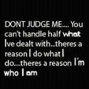Or...go ahead and judge away. Because, you see, I like to say--It really is all about mind over matter. I don't mind what you think because you really don't matter. ;)))