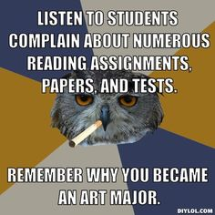 art-student-owl-meme-generator-listen-to-students-complain-about-numerous-reading-assignments-papers-and-tests-remember-why-you-became-an-art-major-0c6dec.jpg 510×510 pixels