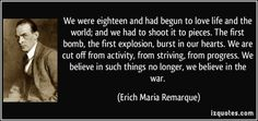 We were eighteen and had begun to love life and the world; and we had to shoot it to pieces. The first bomb, the first explosion, burst in our hearts. We are cut off from activity, from striving, from progress. We believe in such things no longer, we believe in the war. - Erich Maria Remarque