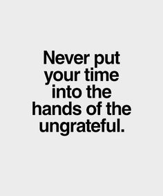 Never Put Your Time Into the Hands Of The Ungrateful - Best Online Inspirational Quotes by Famous Authors