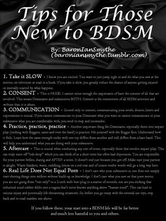 Some Helpful Tips for Those New to BDSM1. Take it SLOW - I know you are excited. You want to just jump right in and do what you saw at the movies, on television or read in a book. If you take it slow, you greatly reduce the chance of anyone getting injuredor mentally scarred by what happens.2. CONSENT - This is HUGE. I cannot stress enough the importance of have the consent of all that are involved. This means Dominants and submissives BOTH. Consent is the Key