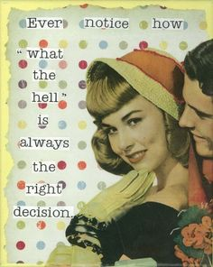 "Ever notice how ""what the hell"" is always the right decision?"