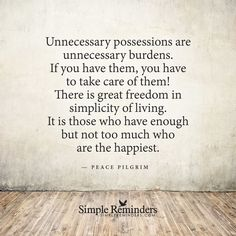 """""""Unnecessary possessions are unnecessary burdens. If you have them, you have to take care of them! There is great freedom in simplicity of living. It is those who have enough but not too much who are the happiest."""" -Peace Pilgrim"""
