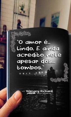 """""""O amor é lindo. E ainda acredito nele apesar dos tombos."""" — Wallacy Richard. https://br.pinterest.com/dossantos0445/o-melhor-de-mim/"""