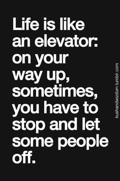 life is like an elevator: on your way up, sometimes, you have to stop and let some people off.