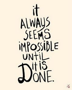 it always seems impossible until it is done....