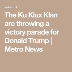 The Ku Klux Klan are throwing a victory parade for Donald Trump | Metro News