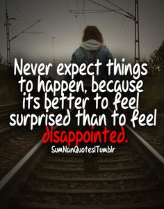 Never expect things to happen, because its better to feel surprised than to feel disappointed. ♥ SumNan Quotes