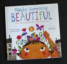 """""""Maybe Something Beautiful: How art Transformed a Neighborhood"""" by F. Isabel Campoy and Theresa Howell, illustrated by Rafael Lopez <3 Gorgeous. Seriously our new favorite picture book!"""