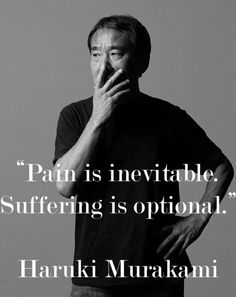 """Pain is inevitable, Suffering is optional."" --Haruki Murakami"