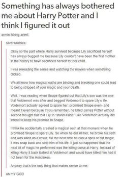 """Except in the books it talked about how what lily did was """"old magic."""" So I assume she had a plan for in case Voldemort got past the protection on the their house and did a spell or something to protect him, it wasn't just because she died for him."""