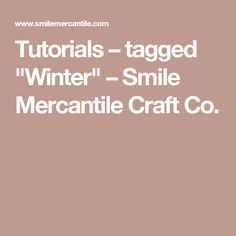 "Tutorials – tagged ""Winter"" – Smile Mercantile Craft Co."