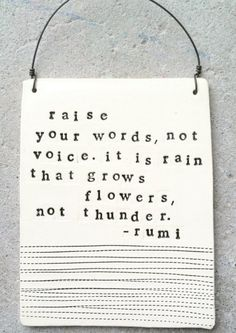 Raise your word, not voice. it is rain that grows flowers, not thunder - mevlana