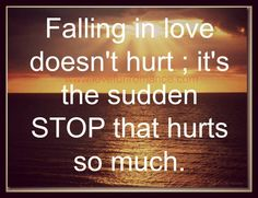 Falling in love doesn't hurt ; it's the sudden STOP that hurts so much.