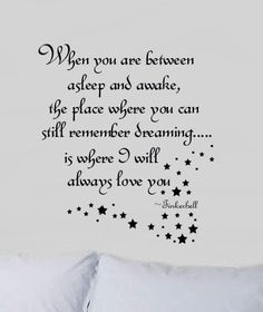 When your are between asleep and awake, the place where you can still remember dreaming... is where I will always love you. ~Tinkerbell