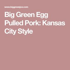 Big Green Egg Pulled Pork: Kansas City Style