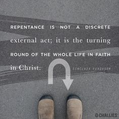 """""""Repentance is not a discrete external act; it is the turning round of the whole life in faith in Christ."""" (Sinclair Ferguson)"""