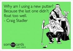 Why am I using a new putter?  Because the last one didn't float too well. - Craig Stadler