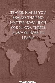 Travel makes you realize that no matter how much you know, there's always more to learn