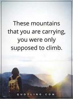 life lessons These mountains that you are carrying, you were only supposed to climb.