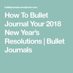 How To Bullet Journal Your 2018 New Year's Resolutions   Bullet Journals