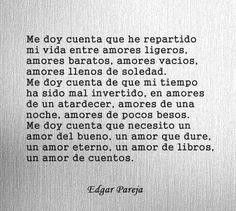 Me doy cuenta que he repartido mi vida entre amores ligeros, amores baratos, amores vacíos, amores llenos de soledad. Me doy cuenta de que mi tiempo ha sido mal invertido, en amores de un atardecer, amores de una noche, amores de pocos besos. Me doy cuenta que necesito un amor del bueno, un amor que dure, un amor eterno, un amor de libros, un amor de cuentos. — Edgar Pareja