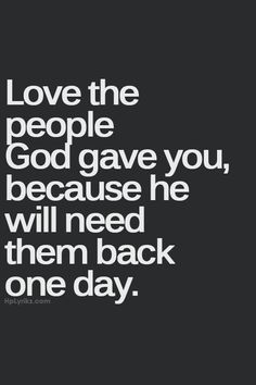 Love the people God gave you, because he will need them back one day.