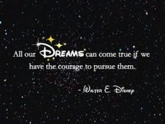 All our dreams can come true if we have the courage to pursue them - Walter E. Disney
