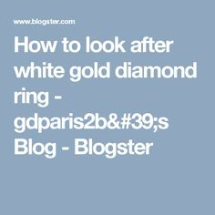 How to look after white gold diamond ring - gdparis2b's Blog - Blogster