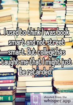 I used to think I was book smart and not street smart. But college has taught me that I might just be retarded.