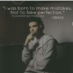 My favorite quotes come From Drake.