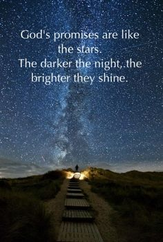 God's promises are like the stars.  The darker the night, the brighter they shine.