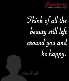 Think of all the beauty still left around you and be happy. #QuoteOfTheDay #ZitatDesTages #TagesRandBemerkung #TRB #Zitate #Quotes
