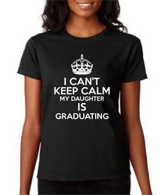 I Can't Keep Calm My Daughters is Graduating School - BlueFrogTees on Etsy https://www.etsy.com/listing/291230915/i-cant-keep-calm-my-daughters-is