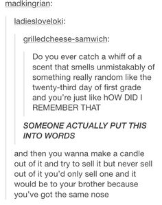 This literally happened to me the other day. My coworker was smelling these new clothes like wow these smell like childhood and I busted into song. She was scared. It was cool.