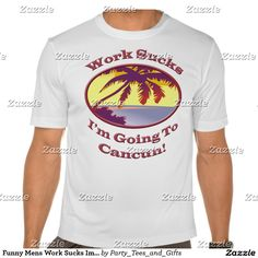 Funny Mens Work Sucks Im Going To Cancun Mexico