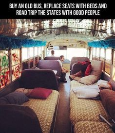 Buy an old bus and replace seats with beds! A road trip in this thing would be so much fun with the right people! :)  WE NEED TO DO THIS